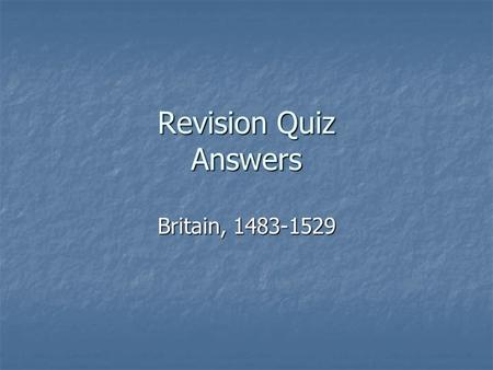 Revision Quiz Answers Britain, 1483-1529. Section One – The end of the Yorkist monarchy and the triumph of Henry Tudor 1483-87 1. When did Edward IV die?