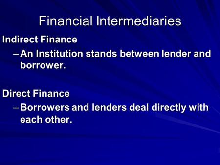 Financial Intermediaries Indirect Finance –An Institution stands between lender and borrower. Direct Finance –Borrowers and lenders deal directly with.