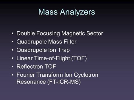 Mass Analyzers Double Focusing Magnetic Sector Quadrupole Mass Filter Quadrupole Ion Trap Linear Time-of-Flight (TOF) Reflectron TOF Fourier Transform.
