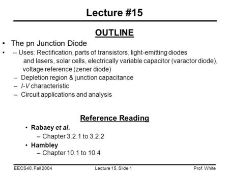 Lecture 15, Slide 1EECS40, Fall 2004Prof. White Lecture #15 OUTLINE The pn Junction Diode -- Uses: Rectification, parts of transistors, light-emitting.