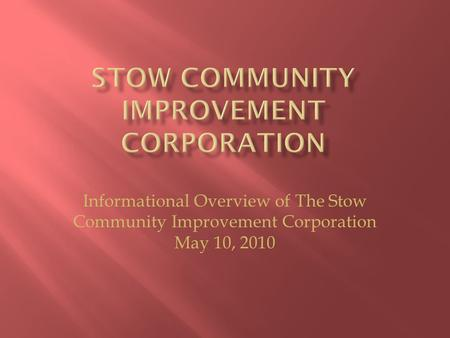 Informational Overview of The Stow Community Improvement Corporation May 10, 2010.