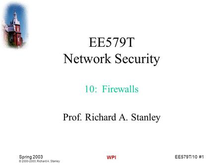 EE579T/10 #1 Spring 2003 © 2000-2003, Richard A. Stanley WPI EE579T Network Security 10: Firewalls Prof. Richard A. Stanley.