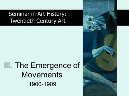 III. The Emergence of Movements 1900-1909 Seminar in Art History: Twentieth Century Art.
