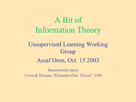 "A Bit of Information Theory Unsupervised Learning Working Group Assaf Oron, Oct. 15 2003 Based mostly upon: Cover & Thomas, ""Elements of Inf. Theory"","