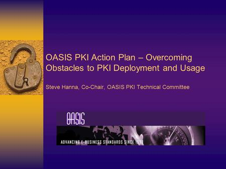 OASIS PKI Action Plan – Overcoming Obstacles to PKI Deployment and Usage Steve Hanna, Co-Chair, OASIS PKI Technical Committee.