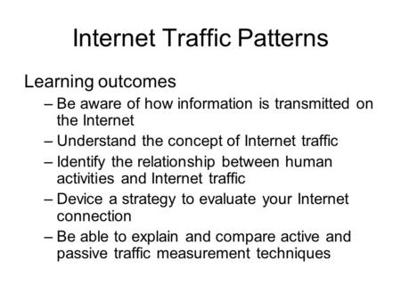 Internet Traffic Patterns Learning outcomes –Be aware of how information is transmitted on the Internet –Understand the concept of Internet traffic –Identify.