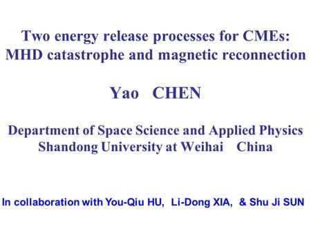 Two energy release processes for CMEs: MHD catastrophe and magnetic reconnection Yao CHEN Department of Space Science and Applied Physics Shandong University.