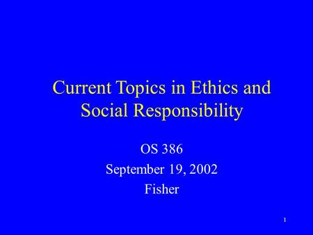 1 Current Topics in Ethics and Social Responsibility OS 386 September 19, 2002 Fisher.