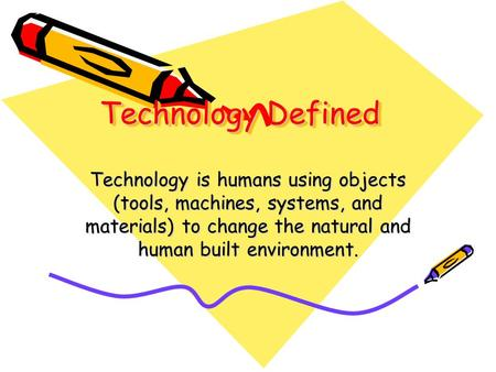 Technology Defined Technology is humans using objects (tools, machines, systems, and materials) to change the natural and human built environment. People.