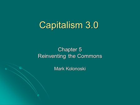 Capitalism 3.0 Chapter 5 Reinventing the Commons Mark Kolonoski.