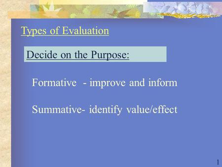 1 Types of Evaluation Decide on the Purpose: Formative - improve and inform Summative- identify value/effect.
