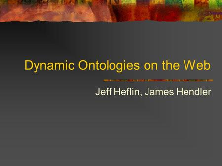 Dynamic Ontologies on the Web Jeff Heflin, James Hendler.