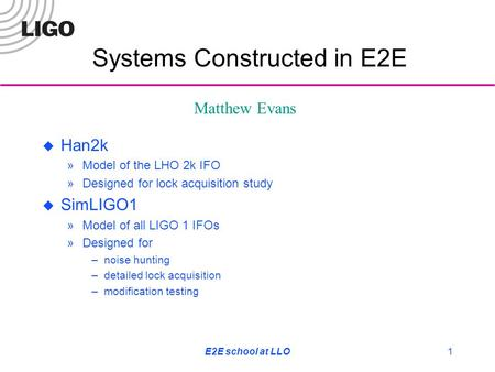 E2E school at LLO1  Han2k »Model of the LHO 2k IFO »Designed for lock acquisition study  SimLIGO1 »Model of all LIGO 1 IFOs »Designed for –noise hunting.
