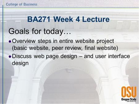 BA271 Week 4 Lecture Goals for today… Overview steps in entire website project (basic website, peer review, final website) Discuss web page design – and.