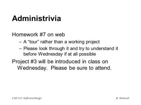 "K. Stirewalt CSE 335: Software Design Administrivia Homework #7 on web –A ""tour"" rather than a working project –Please look through it and try to understand."