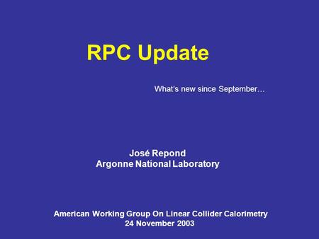 RPC Update José Repond Argonne National Laboratory American Working Group On Linear Collider Calorimetry 24 November 2003 What's new since September…