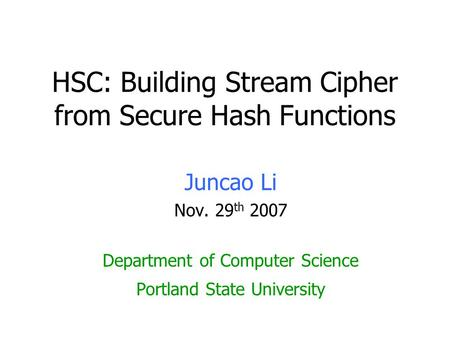HSC: Building Stream Cipher from Secure Hash Functions Juncao Li Nov. 29 th 2007 Department of Computer Science Portland State University.