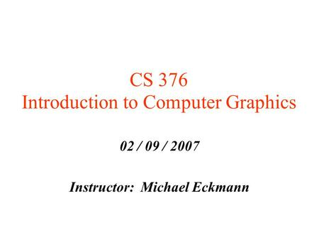 CS 376 Introduction to Computer Graphics 02 / 09 / 2007 Instructor: Michael Eckmann.