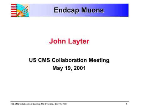US CMS Collaboration Meeting, UC Riverside, May 19, 20011 Endcap Muons John Layter US CMS Collaboration Meeting May 19, 2001.