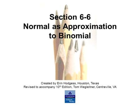 Slide Slide 1 Copyright © 2007 Pearson Education, Inc Publishing as Pearson Addison-Wesley. Section 6-6 Normal as Approximation to Binomial Created by.