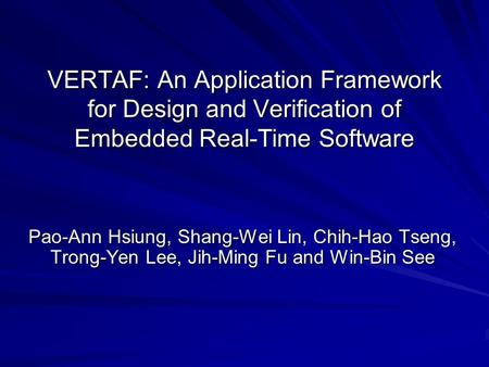 VERTAF: An Application Framework for Design and Verification of Embedded Real-Time Software Pao-Ann Hsiung, Shang-Wei Lin, Chih-Hao Tseng, Trong-Yen Lee,