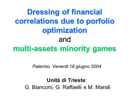 Dressing of financial correlations due to porfolio optimization and multi-assets minority games Palermo, Venerdi 18 giugno 2004 Unità di Trieste: G. Bianconi,