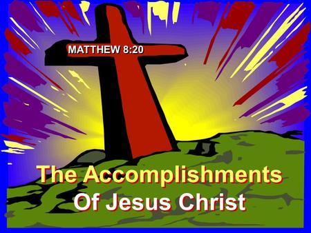 The Accomplishments Of Jesus Christ The Accomplishments Of Jesus Christ MATTHEW 8:20.