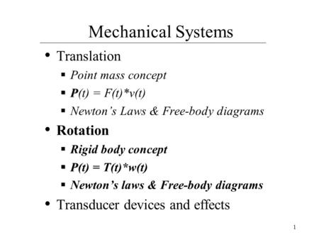 1 Mechanical Systems Translation  Point mass concept  P  P(t) = F(t)*v(t)  Newton's Laws & Free-body diagrams Rotation  Rigid body concept  P  P(t)