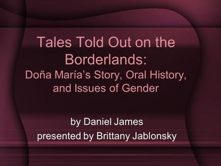 Tales Told Out on the Borderlands: Doña María's Story, Oral History, and Issues of Gender by Daniel James presented by Brittany Jablonsky.
