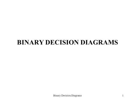 Binary Decision Diagrams1 BINARY DECISION DIAGRAMS.