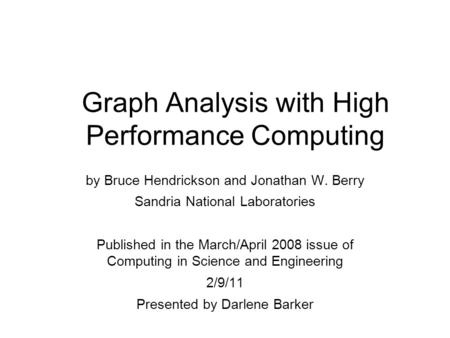 Graph Analysis with High Performance Computing by Bruce Hendrickson and Jonathan W. Berry Sandria National Laboratories Published in the March/April 2008.