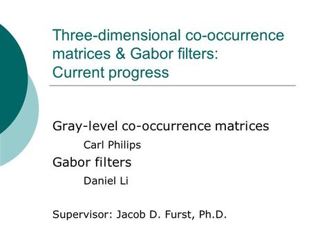 Three-dimensional co-occurrence matrices & Gabor filters: Current progress Gray-level co-occurrence matrices Carl Philips Gabor filters Daniel Li Supervisor: