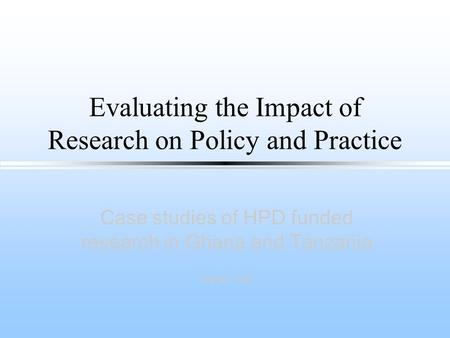 Evaluating the Impact of Research on Policy and Practice Case studies of HPD funded research in Ghana and Tanzania Sarah Hall.