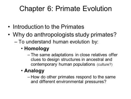 Chapter 6: Primate Evolution Introduction to the Primates Why do anthropologists study primates? –To understand human evolution by: Homology –The same.