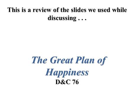This is a review of the slides we used while discussing... The Great Plan of Happiness D&C 76.