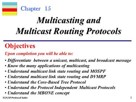 TCP/IP Protocol Suite 1 Chapter 15 Upon completion you will be able to: Multicasting and Multicast Routing Protocols Differentiate between a unicast, multicast,