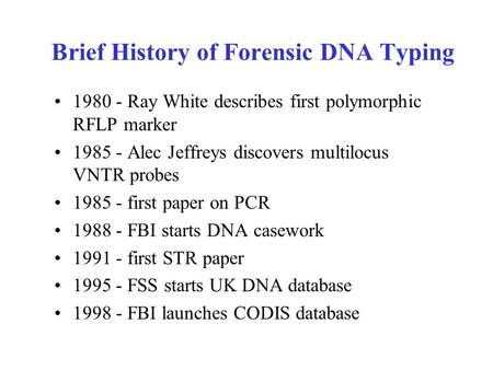 Brief History of Forensic DNA Typing 1980 - Ray White describes first polymorphic RFLP marker 1985 - Alec Jeffreys discovers multilocus VNTR probes 1985.
