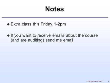 1cs542g-term1-2007 Notes  Extra class this Friday 1-2pm  If you want to receive emails about the course (and are auditing) send me email.