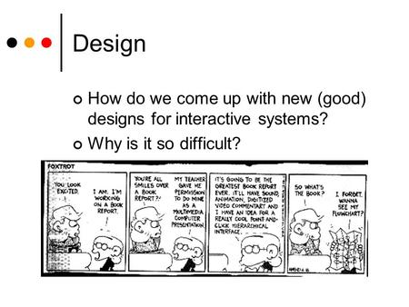 Design How do we come up with new (good) designs for interactive systems? Why is it so difficult?