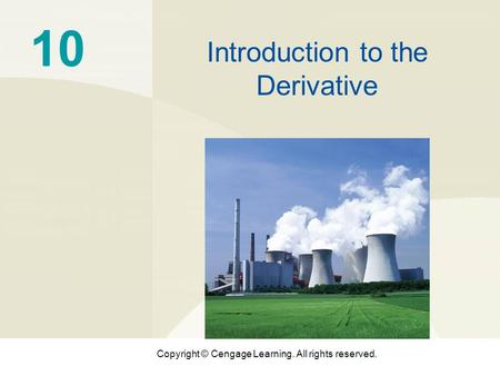 Copyright © Cengage Learning. All rights reserved. 10 Introduction to the Derivative.