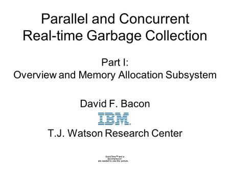 0 Parallel and Concurrent Real-time Garbage Collection Part I: Overview and Memory Allocation Subsystem David F. Bacon T.J. Watson Research Center.