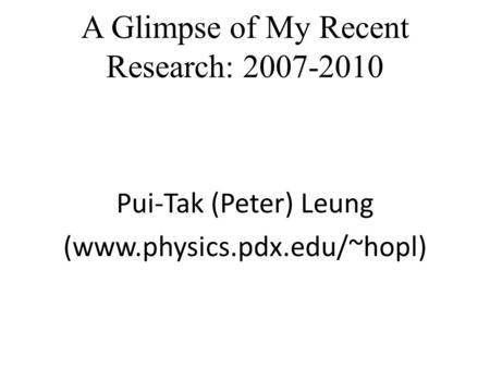 A Glimpse of My Recent Research: 2007-2010 Pui-Tak (Peter) Leung (www.physics.pdx.edu/~hopl)