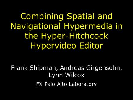 Combining Spatial and Navigational Hypermedia in the Hyper-Hitchcock Hypervideo Editor Frank Shipman, Andreas Girgensohn, Lynn Wilcox FX Palo Alto Laboratory.