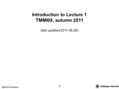 Kjell Simonsson 1 Introduction to Lecture 1 TMMI09, autumn 2011 (last updated 2011-08-26)
