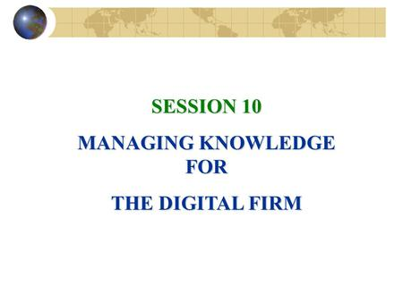 SESSION 10 MANAGING KNOWLEDGE FOR THE DIGITAL FIRM.