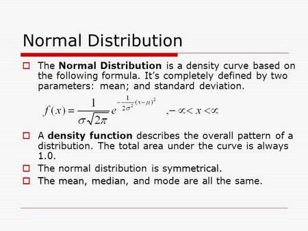 Normal Distribution  The Normal Distribution is a density curve based on the following formula. It's completely defined by two parameters: mean; and standard.