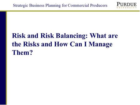Strategic Business Planning for Commercial Producers Risk and Risk Balancing: What are the Risks and How Can I Manage Them?