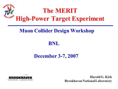 Harold G. Kirk Brookhaven National Laboratory The MERIT High-Power Target Experiment Muon Collider Design Workshop BNL December 3-7, 2007.