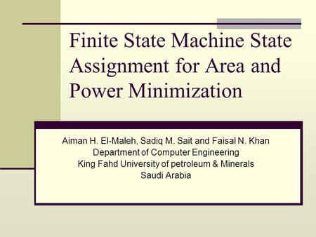 Finite State Machine State Assignment for Area and Power Minimization Aiman H. El-Maleh, Sadiq M. Sait and Faisal N. Khan Department of Computer Engineering.