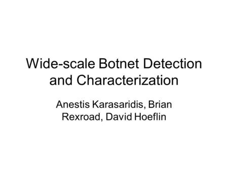 Wide-scale Botnet Detection and Characterization Anestis Karasaridis, Brian Rexroad, David Hoeflin.